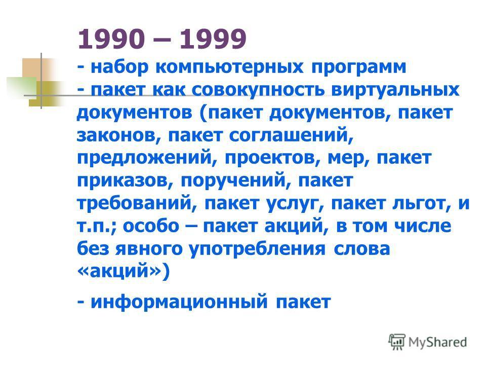 1990 – 1999 - набор компьютерных программ - пакет как совокупность виртуальных документов (пакет документов, пакет законов, пакет соглашений, предложений, проектов, мер, пакет приказов, поручений, пакет требований, пакет услуг, пакет льгот, и т.п.; о