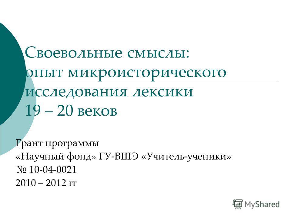 Своевольные смыслы: опыт микроисторического исследования лексики 19 – 20 веков Грант программы «Научный фонд» ГУ-ВШЭ «Учитель-ученики» 10-04-0021 2010 – 2012 гг