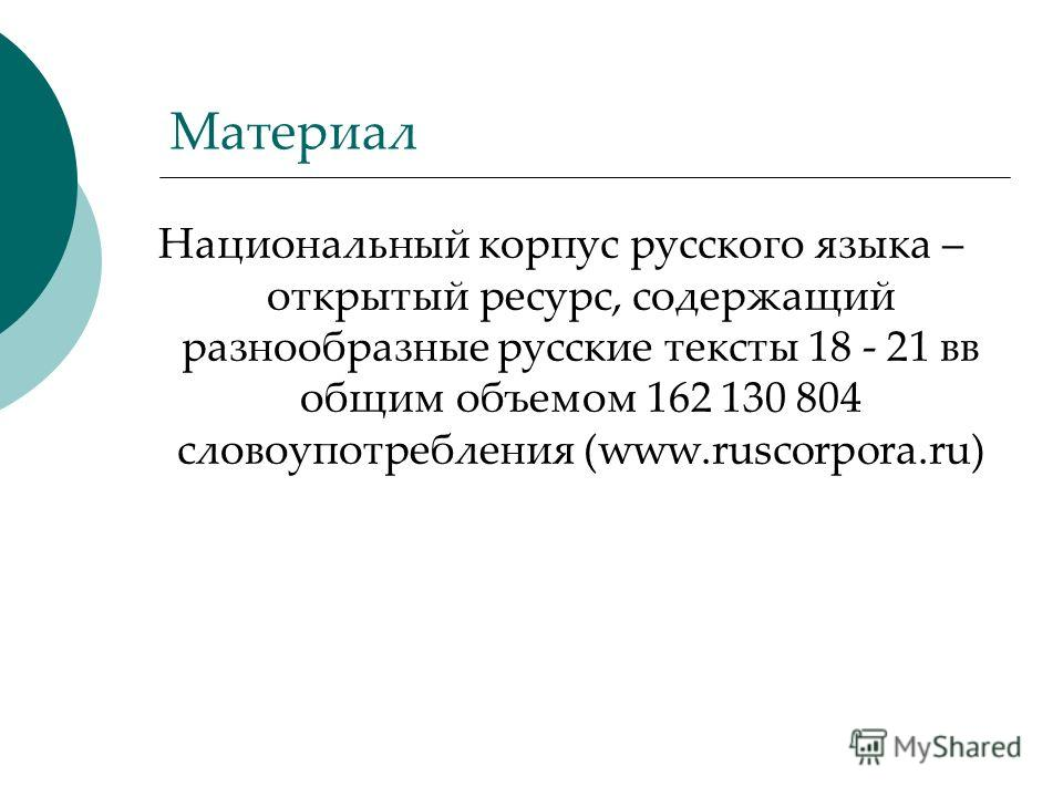 Материал Национальный корпус русского языка – открытый ресурс, содержащий разнообразные русские тексты 18 - 21 вв общим объемом 162 130 804 словоупотребления (www.ruscorpora.ru)