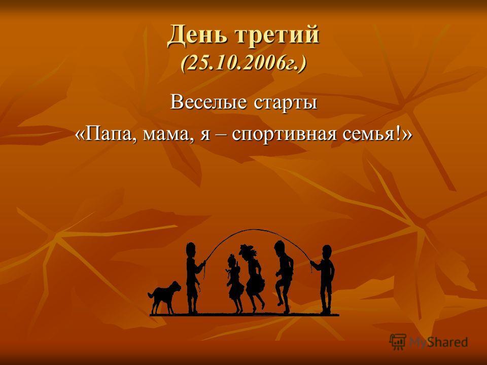 День третий (25.10.2006г.) Веселые старты «Папа, мама, я – спортивная семья!»