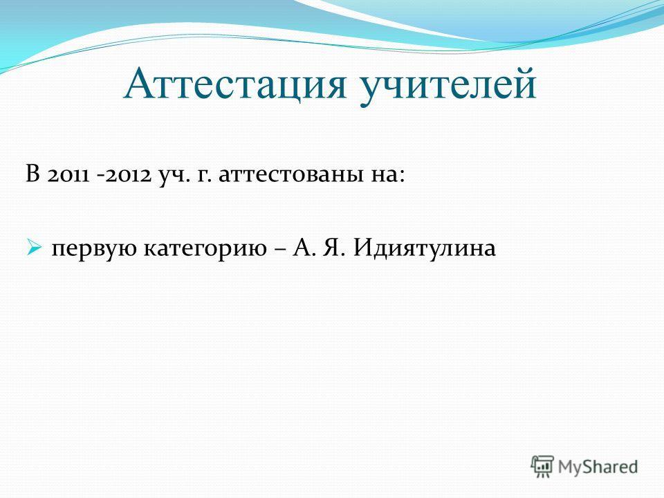 Аттестация учителей В 2011 -2012 уч. г. аттестованы на: первую категорию – А. Я. Идиятулина