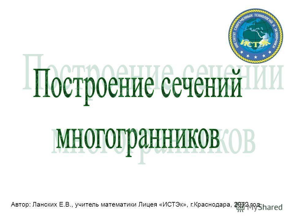 Автор: Ланских Е.В., учитель математики Лицея «ИСТЭк», г.Краснодара, 2012 год.