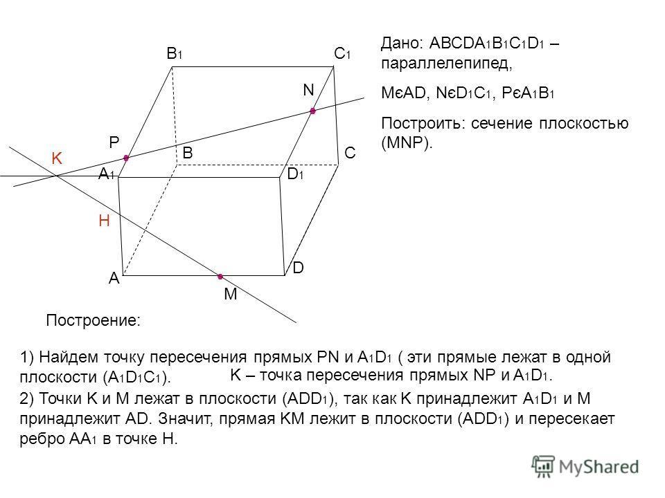 Дано: АВСDА 1 В 1 С 1 D 1 – параллелепипед, МєAD, NєD 1 C 1, PєA 1 B 1 Построить: сечение плоскостью (MNP). А ВС D А1А1 В1В1 С1С1 D1D1 M N P Построение: 1) Найдем точку пересечения прямых РN и A 1 D 1 ( эти прямые лежат в одной плоскости (A 1 D 1 C 1