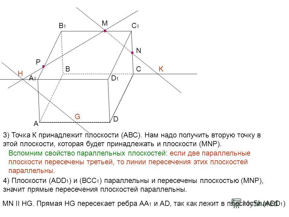 А ВС D А1А1 В1В1 С1С1 D1D1 M N P K H 3) Точка К принадлежит плоскости (АВС). Нам надо получить вторую точку в этой плоскости, которая будет принадлежать и плоскости (MNP). Вспомним свойство параллельных плоскостей: если две параллельные плоскости пер