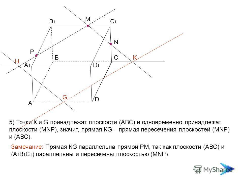 А ВС D А1А1 В1В1 С1С1 D1D1 M N P K H G 5) Точки К и G принадлежат плоскости (АВС) и одновременно принадлежат плоскости (MNP), значит, прямая КG – прямая пересечения плоскостей (MNP) и (АВС). Замечание: Прямая КG параллельна прямой РМ, так как плоскос