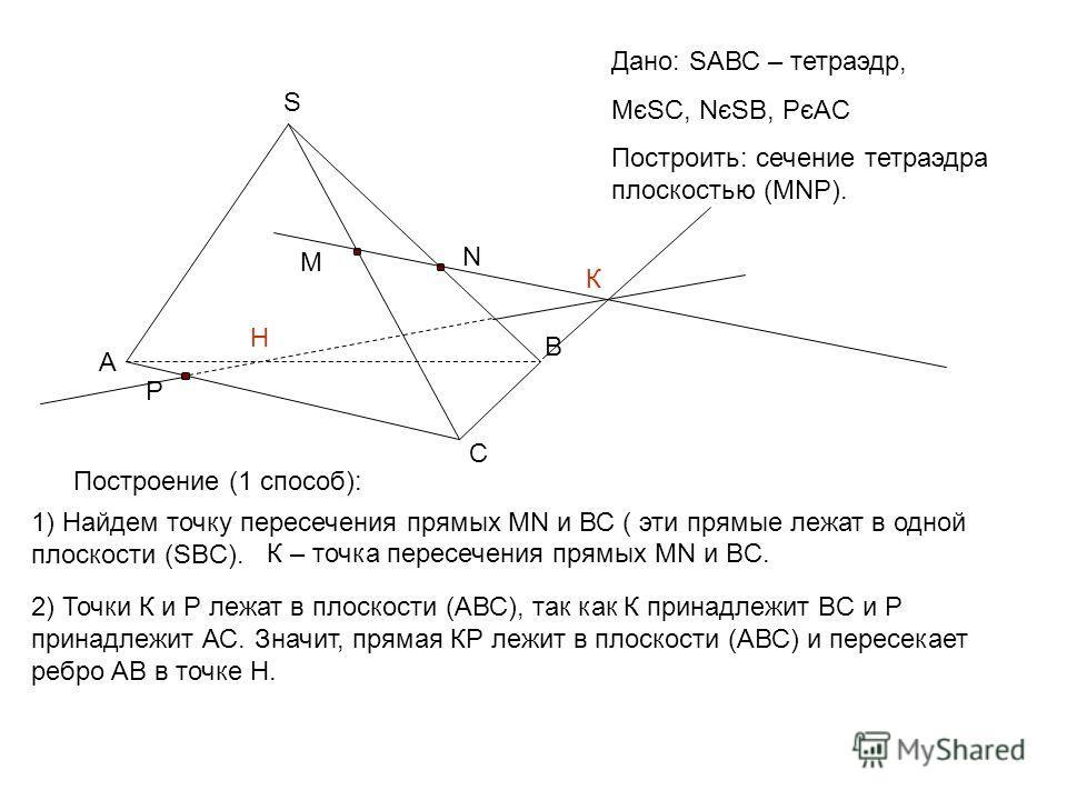 Дано: SАВС – тетраэдр, МєSС, NєSB, PєАC Построить: сечение тетраэдра плоскостью (MNP). А B C S M N P Построение (1 способ): 1) Найдем точку пересечения прямых MN и ВС ( эти прямые лежат в одной плоскости (SBС). К – точка пересечения прямых MN и ВC. 2