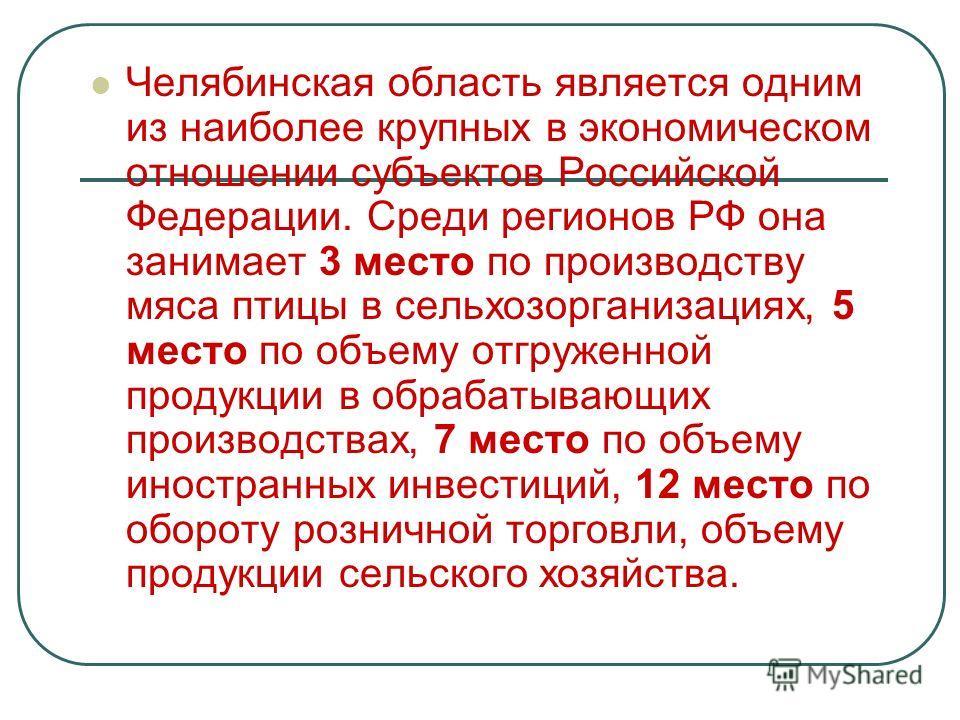 Челябинская область является одним из наиболее крупных в экономическом отношении субъектов Российской Федерации. Среди регионов РФ она занимает 3 место по производству мяса птицы в сельхозорганизациях, 5 место по объему отгруженной продукции в обраба