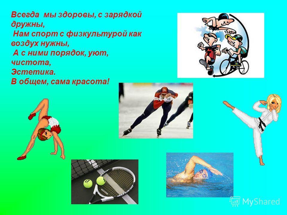 Всегда мы здоровы, с зарядкой дружны, Нам спорт с физкультурой как воздух нужны, А с ними порядок, уют, чистота, Эстетика. В общем, сама красота!