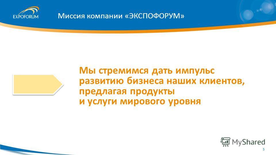 Миссия компании «ЭКСПОФОРУМ» Мы стремимся дать импульс развитию бизнеса наших клиентов, предлагая продукты и услуги мирового уровня 5