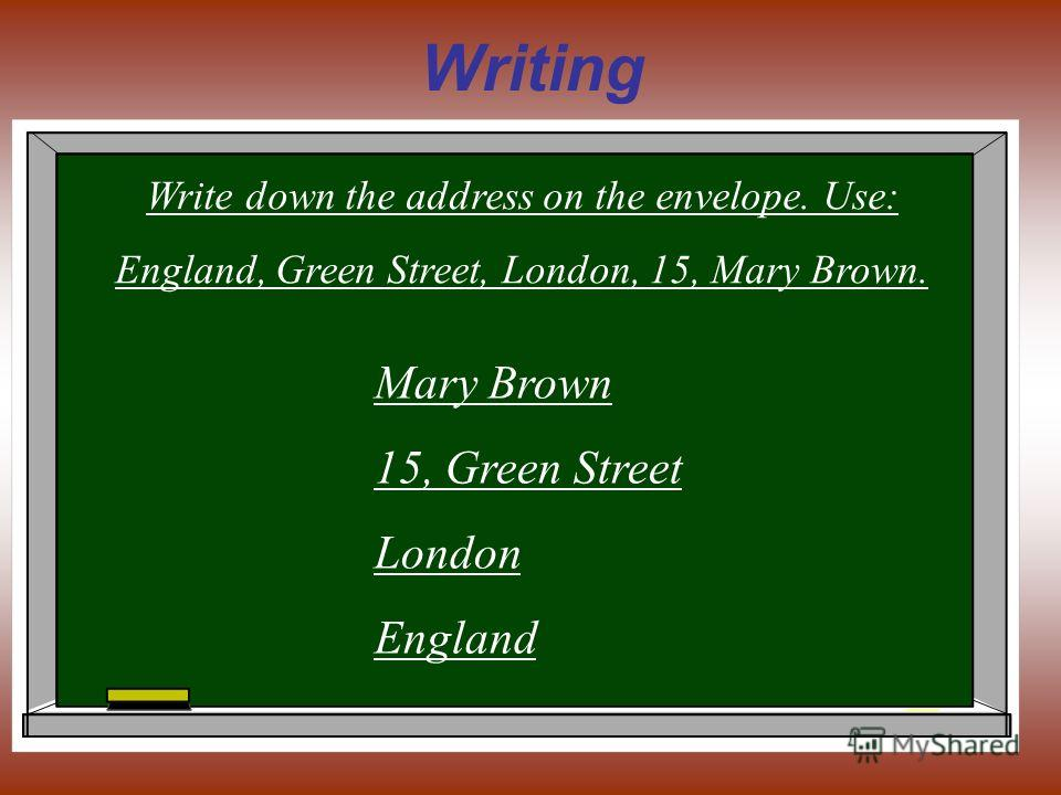 Writing Write down the address on the envelope. Use: England, Green Street, London, 15, Mary Brown. Mary Brown 15, Green Street London England