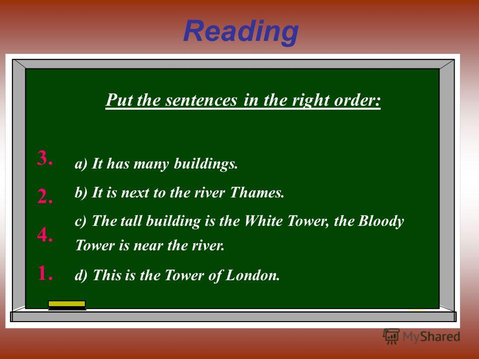 Reading Put the sentences in the right order: а) It has many buildings. b) It is next to the river Thames. c) The tall building is the White Tower, the Bloody Tower is near the river. d) This is the Tower of London. 3. 2. 4. 1.