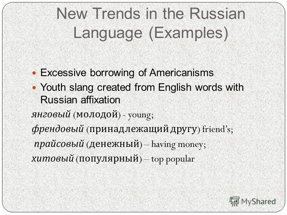 New Trends in the Russian Language (Examples) Excessive borrowing of Americanisms Youth slang created from English words with Russian affixation янговый ( молодой ) - young; френдовый ( принадлежащий другу ) friends; прайсовый ( денежный ) – having m