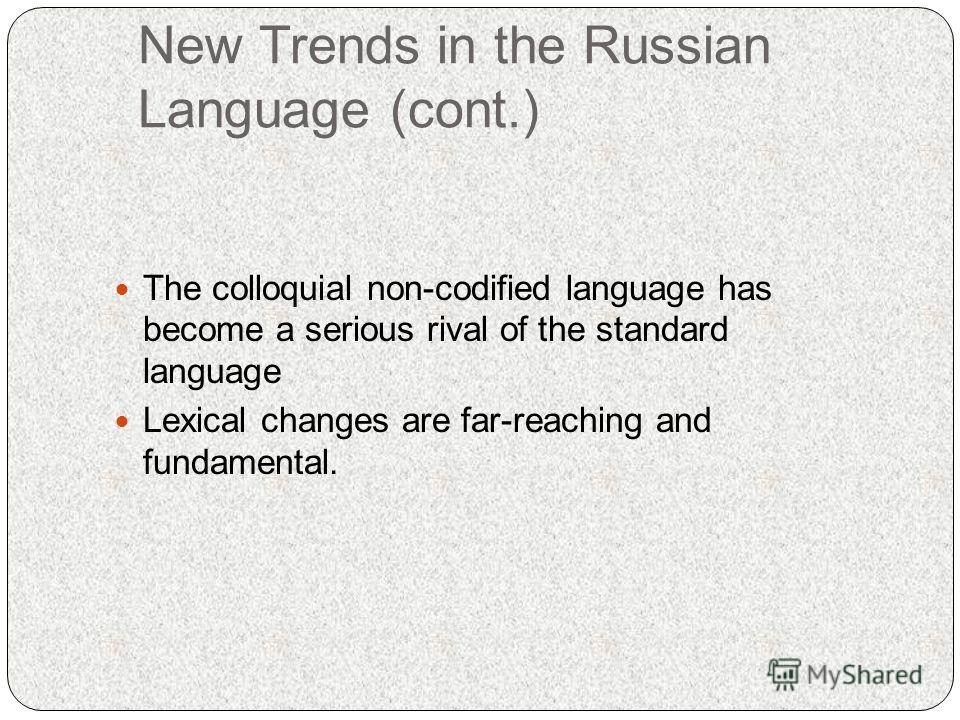 New Trends in the Russian Language (cont.) The colloquial non-codified language has become a serious rival of the standard language Lexical changes are far-reaching and fundamental.