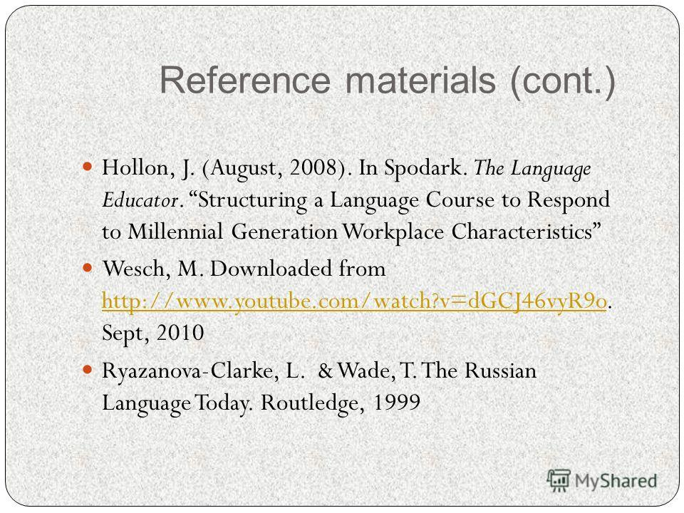 Reference materials (cont.) Hollon, J. (August, 2008). In Spodark. The Language Educator. Structuring a Language Course to Respond to Millennial Generation Workplace Characteristics Wesch, M. Downloaded from http://www.youtube.com/watch?v=dGCJ46vyR9o