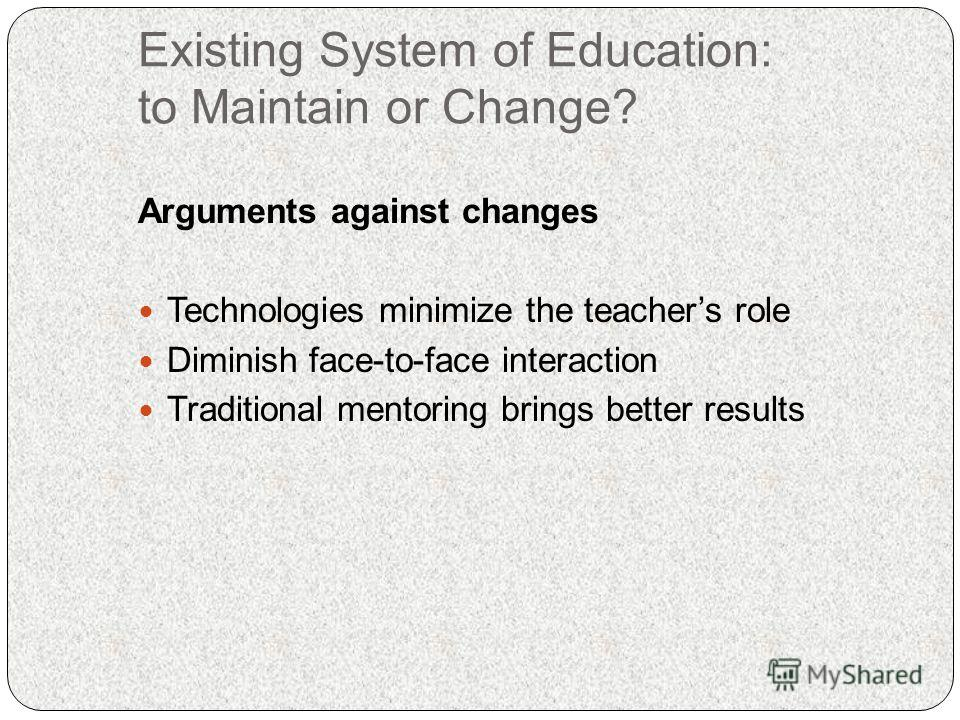 Existing System of Education: to Maintain or Change? Arguments against changes Technologies minimize the teachers role Diminish face-to-face interaction Traditional mentoring brings better results