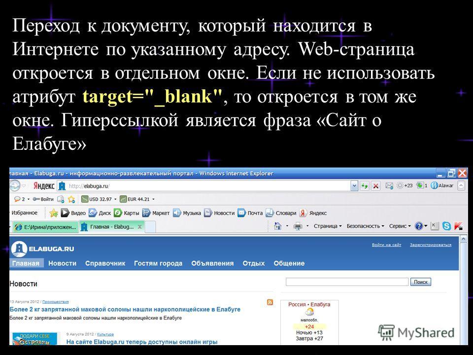 Переход к документу, который находится в Интернете по указанному адресу. Web-страница откроется в отдельном окне. Если не использовать атрибут target=_blank, то откроется в том же окне. Гиперссылкой является фраза «Сайт о Елабуге»