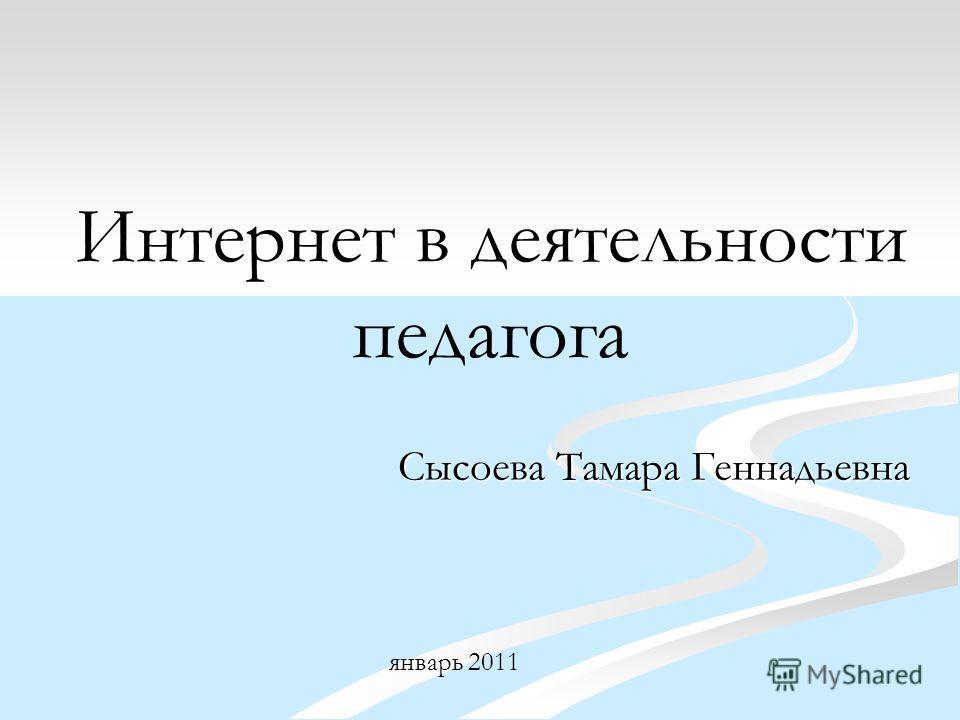 Интернет в деятельности педагога Сысоева Тамара Геннадьевна январь 2011