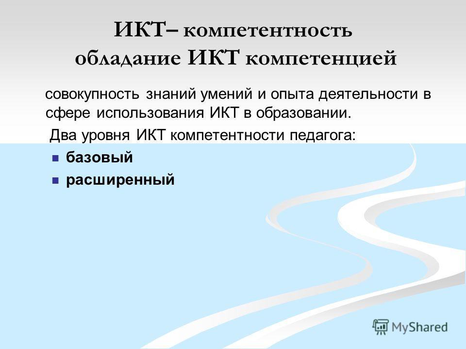 ИКТ– компетентность обладание ИКТ компетенцией совокупность знаний умений и опыта деятельности в сфере использования ИКТ в образовании. Два уровня ИКТ компетентности педагога: базовый расширенный