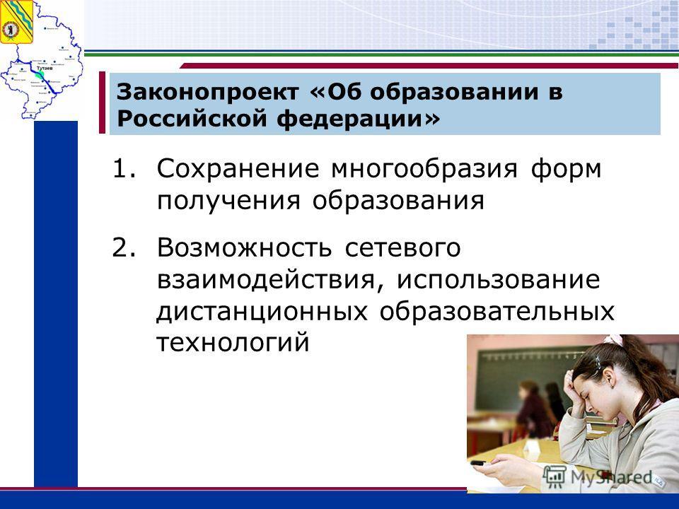 Законопроект «Об образовании в Российской федерации» 1.Сохранение многообразия форм получения образования 2.Возможность сетевого взаимодействия, использование дистанционных образовательных технологий