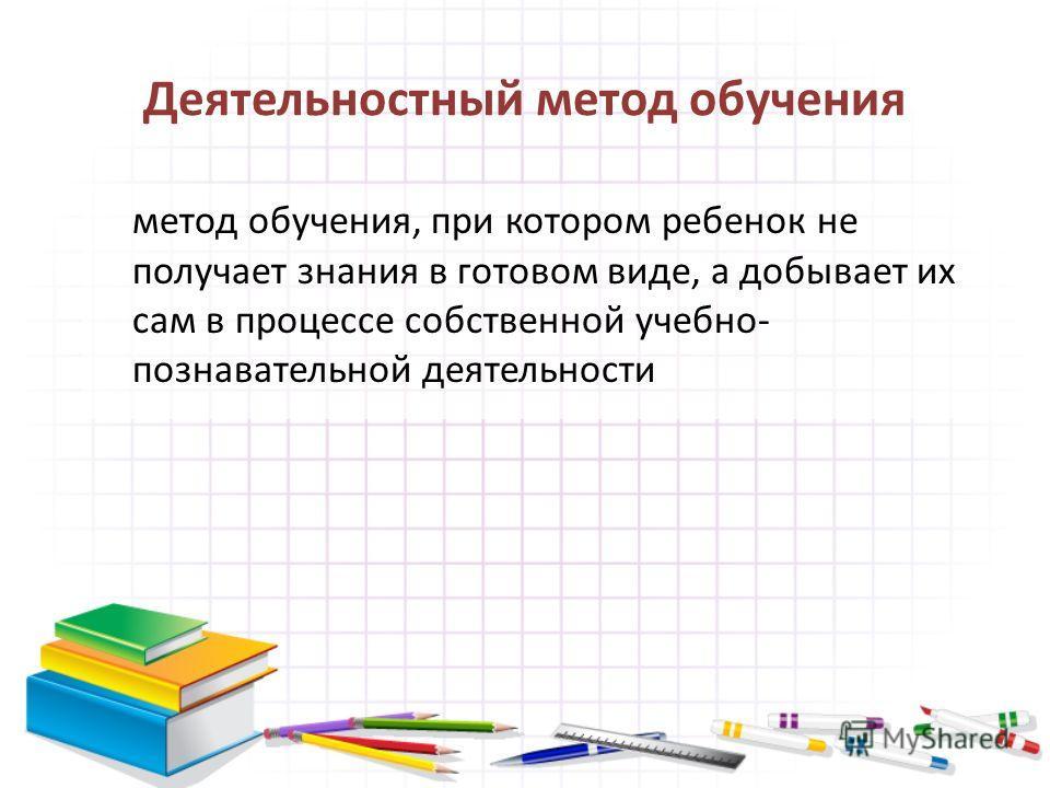 Деятельностный метод обучения метод обучения, при котором ребенок не получает знания в готовом виде, а добывает их сам в процессе собственной учебно- познавательной деятельности
