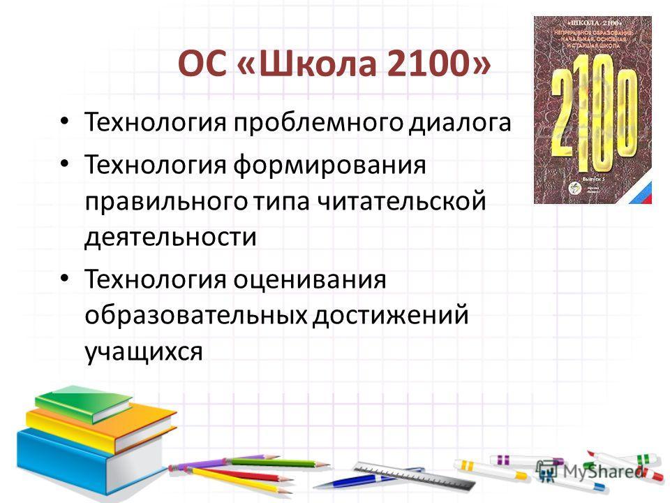 ОС «Школа 2100» Технология проблемного диалога Технология формирования правильного типа читательской деятельности Технология оценивания образовательных достижений учащихся