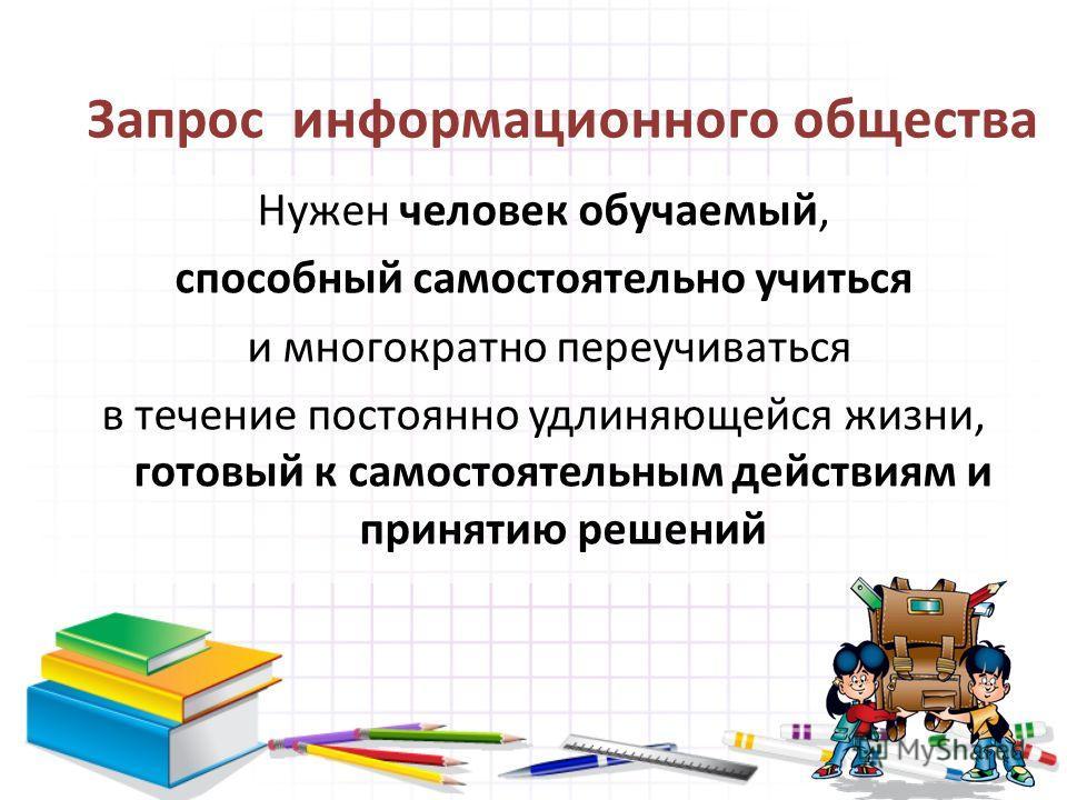 Запрос информационного общества Нужен человек обучаемый, способный самостоятельно учиться и многократно переучиваться в течение постоянно удлиняющейся жизни, готовый к самостоятельным действиям и принятию решений