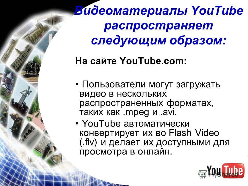 Видеоматериалы YouTube распространяет следующим образом: На сайте YouTube.com: Пользователи могут загружать видео в нескольких распространенных форматах, таких как.mpeg и.avi. YouTube автоматически конвертирует их во Flash Video (.flv) и делает их до
