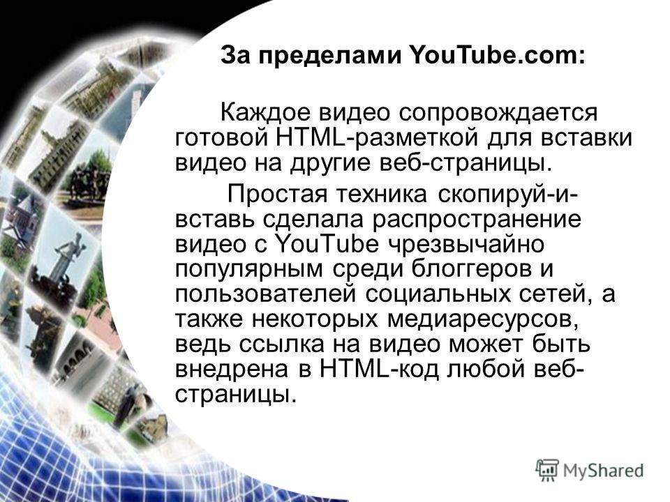Каждое видео сопровождается готовой HTML-разметкой для вставки видео на другие веб-страницы. Простая техника скопируй-и- вставь сделала распространение видео с YouTube чрезвычайно популярным среди блоггеров и пользователей социальных сетей, а также н