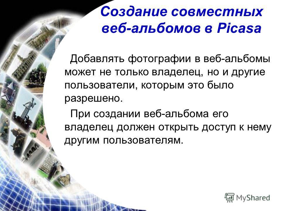 Создание совместных веб-альбомов в Picasa Добавлять фотографии в веб-альбомы может не только владелец, но и другие пользователи, которым это было разрешено. При создании веб-альбома его владелец должен открыть доступ к нему другим пользователям.