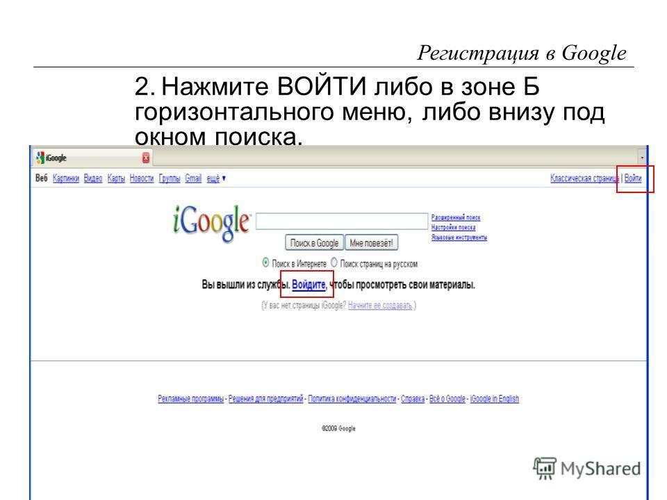 13 Регистрация в Google 2.Нажмите ВОЙТИ либо в зоне Б горизонтального меню, либо внизу под окном поиска.