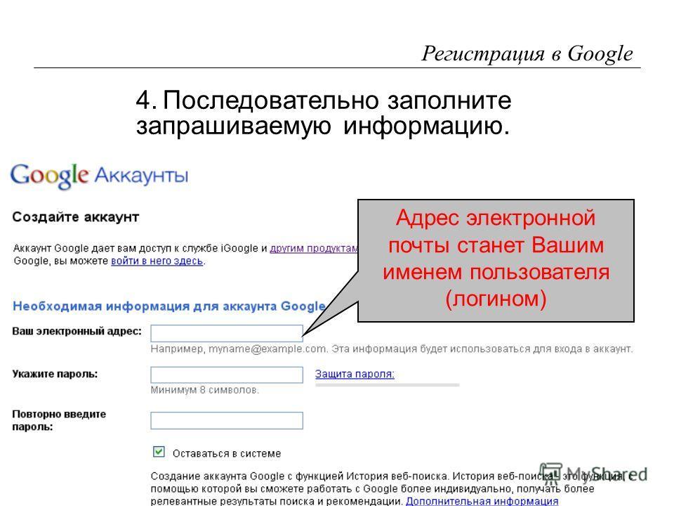 15 Регистрация в Google 4.Последовательно заполните запрашиваемую информацию. Адрес электронной почты станет Вашим именем пользователя (логином)