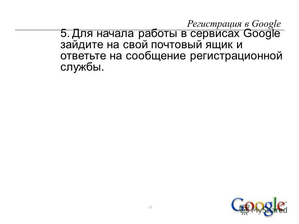 17 Регистрация в Google 5.Для начала работы в сервисах Google зайдите на свой почтовый ящик и ответьте на сообщение регистрационной службы.