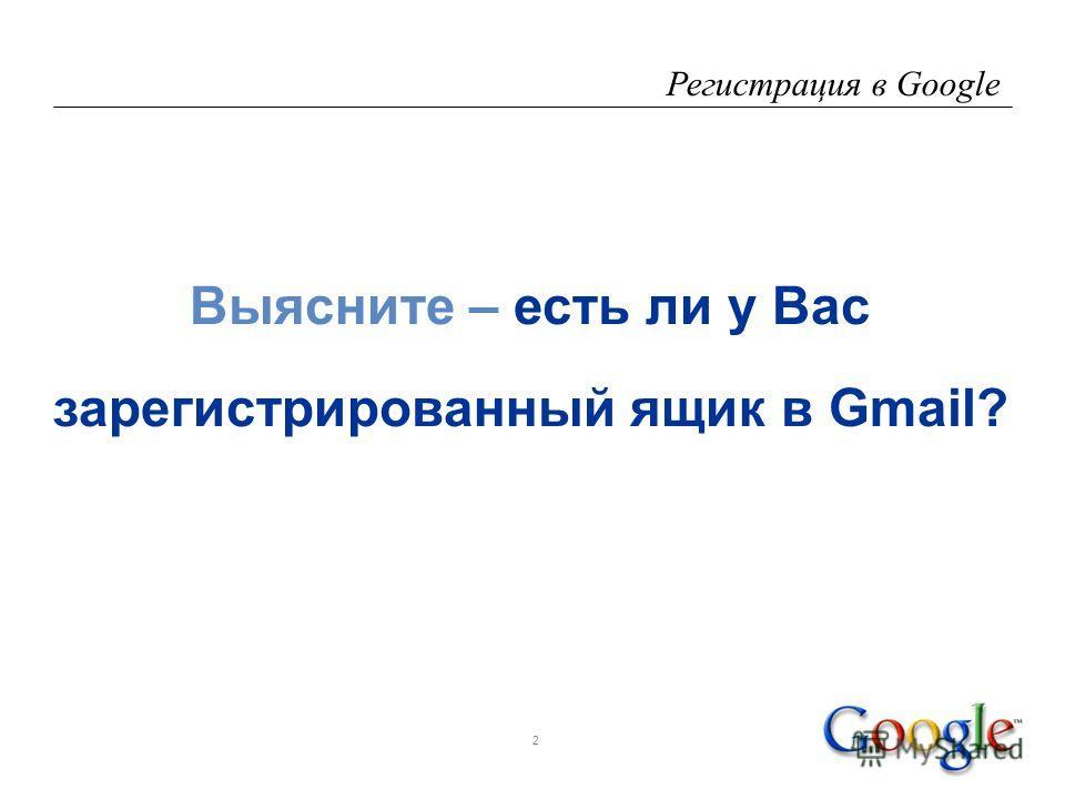 2 Регистрация в Google Выясните – есть ли у Вас зарегистрированный ящик в Gmail?