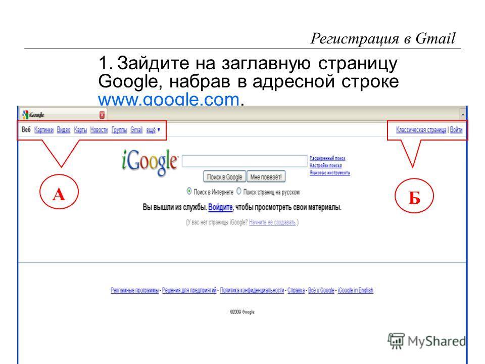 4 Регистрация в Gmail 1.Зайдите на заглавную страницу Google, набрав в адресной строке www.google.com. www.google.com А Б