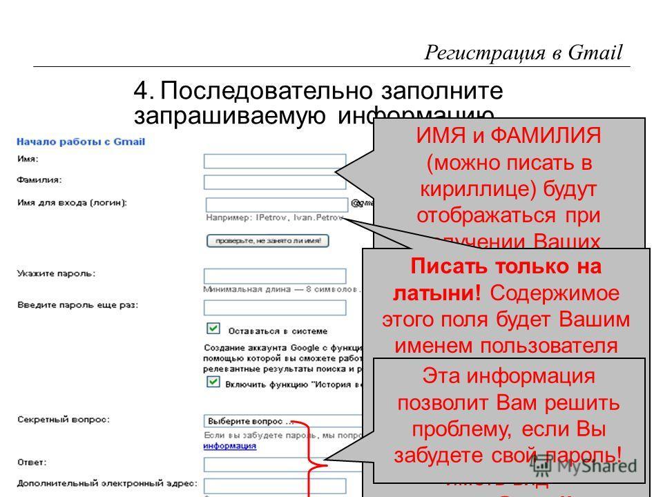 7 Регистрация в Gmail 4.Последовательно заполните запрашиваемую информацию. ИМЯ и ФАМИЛИЯ (можно писать в кириллице) будут отображаться при получении Ваших сообщений на экране адресатов! Писать только на латыни! Содержимое этого поля будет Вашим имен