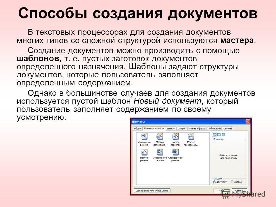 Способы создания документов В текстовых процессорах для создания документов многих типов со сложной структурой используются мастера. Создание документов можно производить с помощью шаблонов, т. е. пустых заготовок документов определенного назначения.