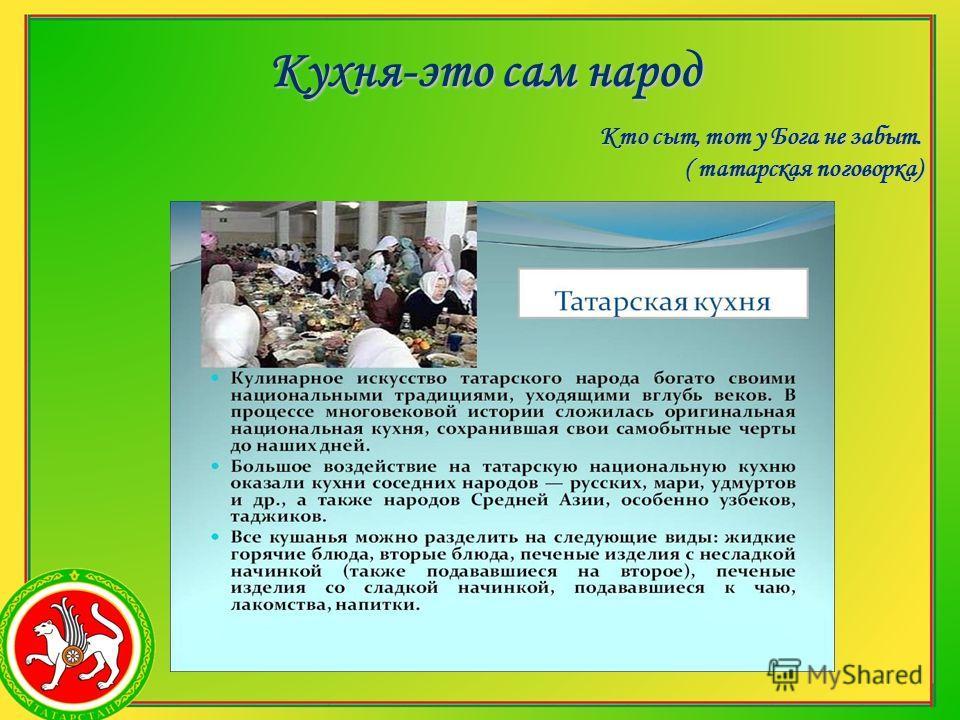 Кто сыт, тот у Бога не забыт. ( татарская поговорка) Кухня-это сам народ