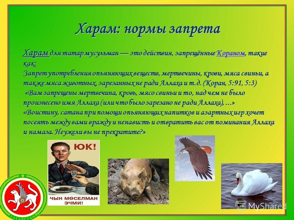 Харам: нормы запрета Харам для татар мусульман это действия, запрещённые Кораном, такие как: Кораном Запрет употребления опьяняющих веществ, мертвечины, крови, мяса свиньи, а также мяса животных, зарезанных не ради Аллаха и т.д. (Коран, 5:91, 5:3) «В