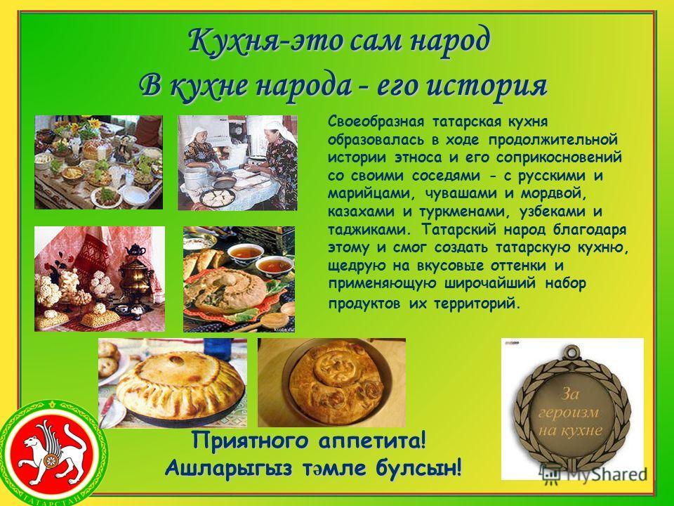 Кухня-это сам народ В кухне народа - его история Своеобразная татарская кухня образовалась в ходе продолжительной истории этноса и его соприкосновений со своими соседями - с русскими и марийцами, чувашами и мордвой, казахами и туркменами, узбеками и
