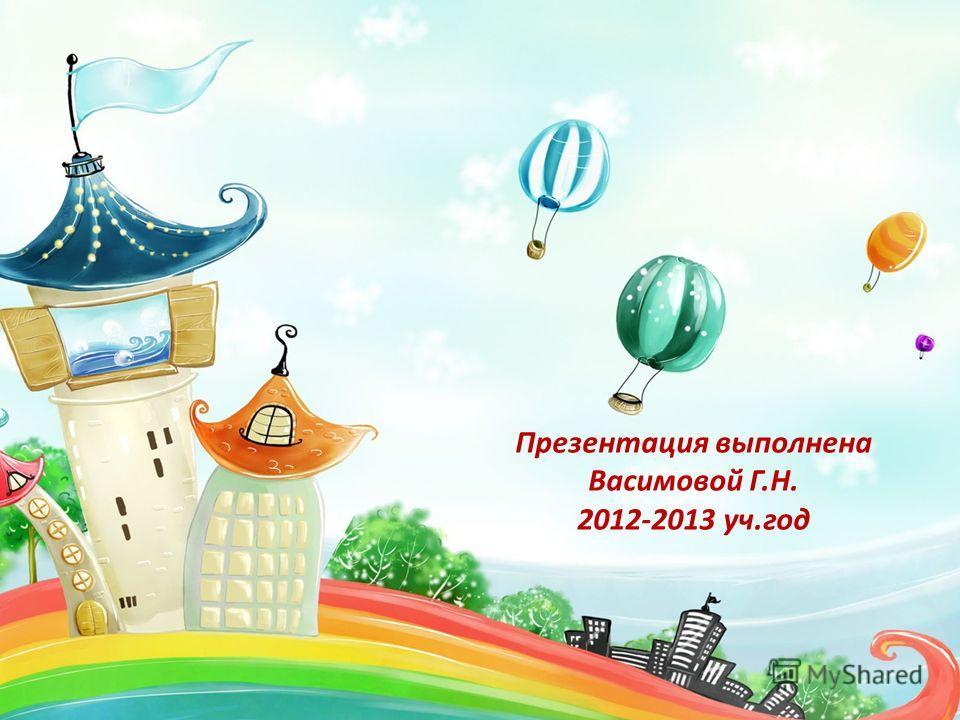 Презентация выполнена Васимовой Г.Н. 2012-2013 уч.год