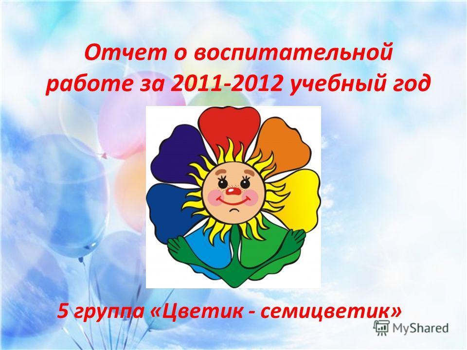 Отчет о воспитательной работе за 2011-2012 учебный год 5 группа «Цветик - семицветик»