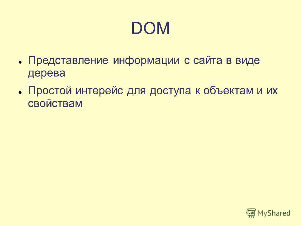 DOM Представление информации с сайта в виде дерева Простой интерейс для доступа к объектам и их свойствам