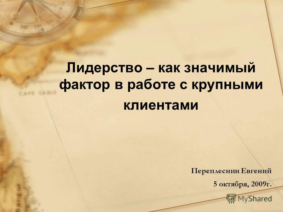 Лидерство – как значимый фактор в работе с крупными клиентами Переплеснин Евгений 5 октября, 2009г.