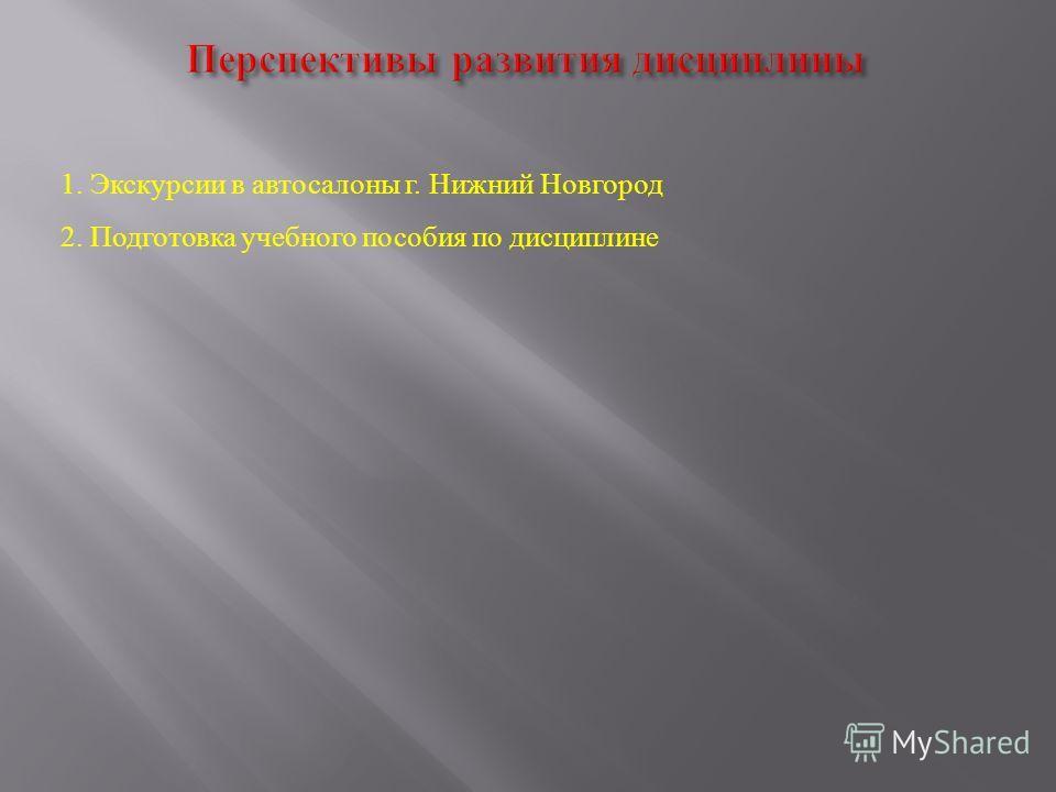 1. Экскурсии в автосалоны г. Нижний Новгород 2. Подготовка учебного пособия по дисциплине