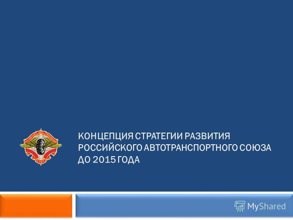 КОНЦЕПЦИЯ СТРАТЕГИИ РАЗВИТИЯ РОССИЙСКОГО АВТОТРАНСПОРТНОГО СОЮЗА ДО 2015 ГОДА