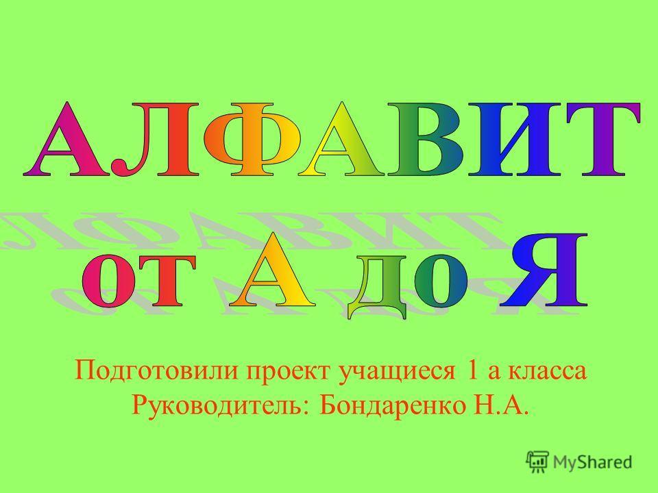 Подготовили проект учащиеся 1 а класса Руководитель: Бондаренко Н.А.