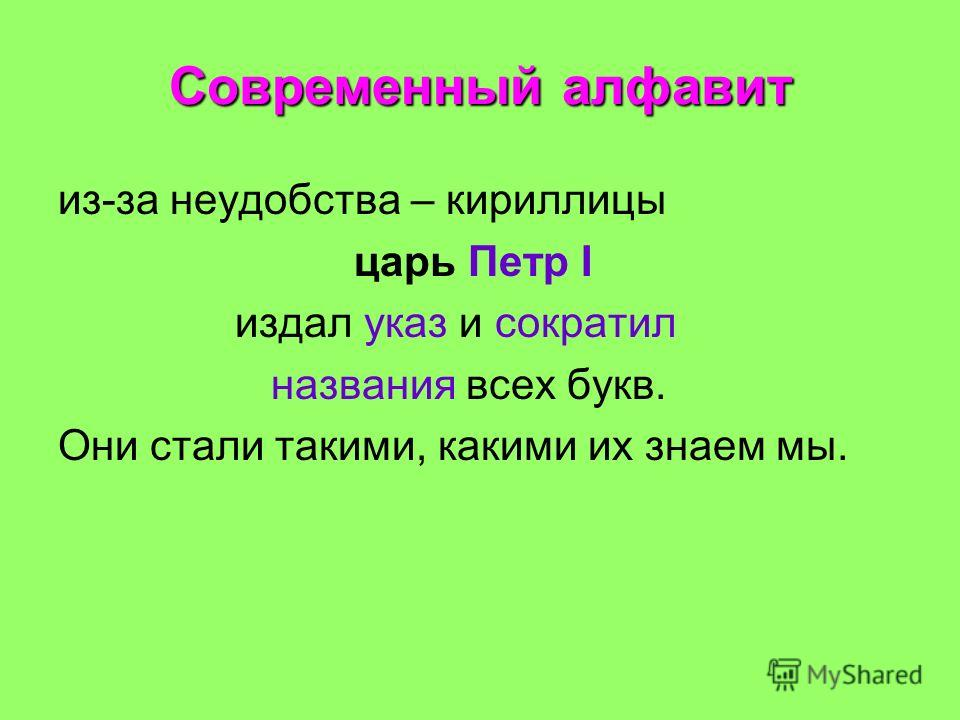 Современный алфавит из-за неудобства – кириллицы царь Петр I издал указ и сократил названия всех букв. Они стали такими, какими их знаем мы.