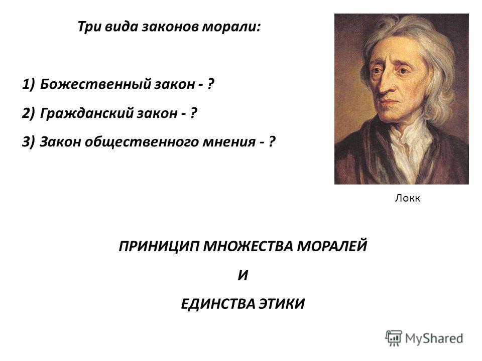 Локк Три вида законов морали: 1)Божественный закон - ? 2)Гражданский закон - ? 3)Закон общественного мнения - ? ПРИНИЦИП МНОЖЕСТВА МОРАЛЕЙ И ЕДИНСТВА ЭТИКИ