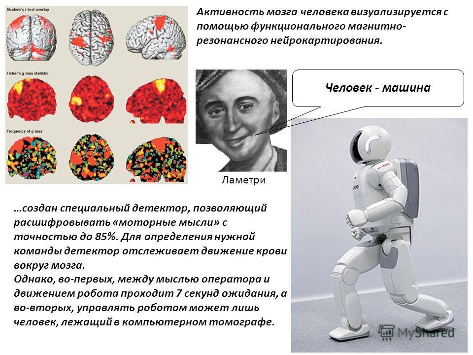 Активность мозга человека визуализируется с помощью функционального магнитно- резонансного нейрокартирования. …создан специальный детектор, позволяющий расшифровывать «моторные мысли» с точностью до 85%. Для определения нужной команды детектор отслеж