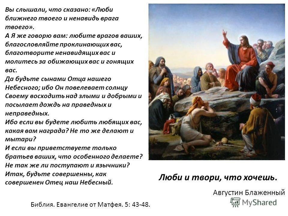 Вы слышали, что сказано: «Люби ближнего твоего и ненавидь врага твоего». А Я же говорю вам: любите врагов ваших, благословляйте проклинающих вас, благотворите ненавидящих вас и молитесь за обижающих вас и гонящих вас. Да будьте сынами Отца нашего Неб